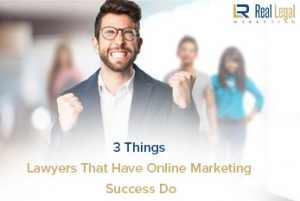 3 Things Lawyers That Have Online Marketing Success Do