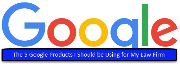 The 5 Google Products I Should be Using for My Law Firm